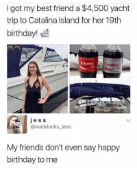 Best Friend, Birthday, and Friends: I got my best friend a $4,500 yacht  trip to Catalina Island for her 19th  birthday!  Kristina  Gardner  , mr  ess  @maddocks jess  My friends don't even say happy  birthday to me 😩 Taking new friends applications