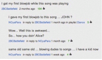 Blowjob, Wow, and Awkward: I got my first blowjob while this song was playing  2BCBattlefield 2 months ago 184  I gave my first blowjob to this song... JOHN?  NOyaPara in reply to 2BCBattlefield 1 month ago in playlist Dance  Wow... Well this is awkward...  So... how you doin' Alice?  2BCBattlefield in reply to NOyaPara 1 month ago 7  5  same old same old blowing dudes to songs. i have a kid now  NOyaPara in reply to 2BCBattlefield 1 week ago 4