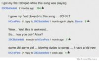 Blowjob, Memes, and Wow: I got my first blowjob while this song was playing  2BCBattlefield 2 months ago 184  I gave my first blowjob to this song. JOHN?  NOyaPara in reply to 2BCBattlefield 1 month ago in playlist Dance 5  Wow... Well this is awkward...  So... how you doin' Alice?  2BCBattlefield in reply to NOyaPara 1 month ago 7  same old same old .. blowing dudes to songs .. i have a kid now  NOyaPara in reply to 2BCBatlefield 1 week ago 4  WeKnowMemes