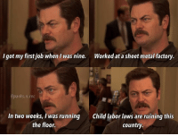 Memes, Running, and Metal: I got my first job when I was nine.  Worked at a sheet metal factory  @parks. n.rec  In two weeks, was running  Child labor laws are ruining this  the floor.  Country If only I could get a job 😓 parksandrec parksandrecreation ronswanson nickofferman