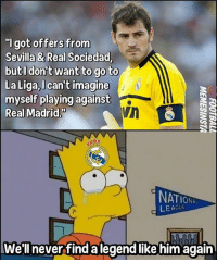 "Football, Memes, and Real Madrid: ""I got offers from  Sevilla & Real Sociedad  but I don't want to go to  La Liga, I can't imagine  myself playing against  Real Madrid.  NATIONIT  LEAGUE  We'll never find a legend like him again Casillas 🔥 ... 🔺FREE FOOTBALL EMOJI'S --> LINK IN OUR BIO!!! ➡️Credit: @footballmemesinsta"