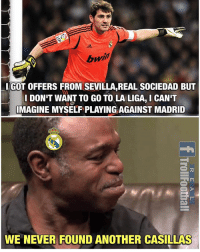 Memes, La Liga, and Never: I GOT OFFERS FROM SEVILLAREAL SOCIEDAD BUT  DON'T WANT TO GO TO LA LIGA,ICAN'T  IMAGINE MYSELF PLAYING AGAINST MADRID  WE NEVER FOUND ANOTHER CASILLAS Iker Casillas 🙌😢