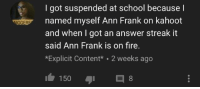ann frank: I got suspended at school because l  IGGER  named myself Ann Frank on kahoot  and when I got an answer streak it  said Ann Frank is on fire.  *Explicit Content 2 weeks ago