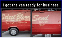 "Bitch, Nudes, and Tumblr: I got the van ready for business  Seleet Ble  NATURAL BEAUTITUDES  ""Best thing for your caffeine itch  NUDES  Bitch memehumor:  Wasn't sure if I should post this here or in r/crappydesign"