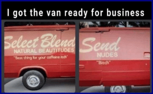 """Wasnt sure if I should post this here or in r/crappydesign by Vxxpx MORE MEMES: I got the van ready for business  Seleet Ble  NATURAL BEAUTITUDES  """"Best thing for your caffeine itch  NUDES  Bitch Wasnt sure if I should post this here or in r/crappydesign by Vxxpx MORE MEMES"""