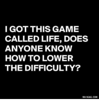 9gag, Life, and Memes: I GOT THIS GAME  CALLED LIFE, DOES  ANYONE KNOW  HOW TO LOWER  THE DIFFICULTY?  VIA 9GAG.COM   I believe its on legendary atmhttp://www.universeofmemes.com/memes/i_believe_it_39_s_on_legendary_atm/2016-10-07-2452
