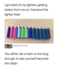 Become the villain: I got tired of my lighters getting  stolen from me so l became the  lighter thief.  @MyFavsTrash  You either die a hero or live long  enough to see yourself become  the villain Become the villain