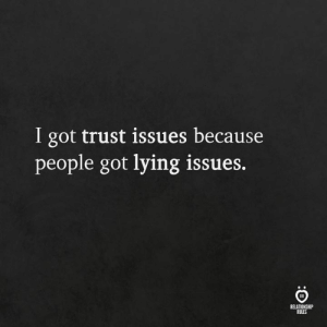 trust issues: I got trust issues because  people got lying issues.  RELATIONSHIP  RULES