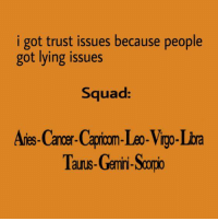 i got trust issues because people  got lying issues  Squad:  Aris-Cancer-Caprion-Leo-Vigo-Lba  Tauus-Gremini-Scopio  aurus-Gemn- People really have lying issues...