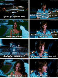 High School Musical 2: I gotta go my own way.  What about trust?  And what about me?  gotta leave but  What about us?  What about everything we've  been through?  You know I never wanted to  hurt you  What am I supposed to do?  I'll miss you... High School Musical 2