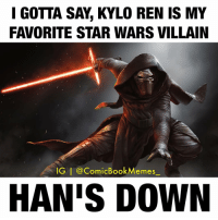 I GOTTA SAY KYLO REN IS MY  FAVORITE STAR WARS VILLAIN  IG I ComicBook Memes  HANS DOWN 😂😂 Via: @ComicBookMemes_