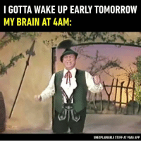 9gag, Memes, and Brain: I GOTTA WAKE UP EARLY TOMORROW  MY BRAIN AT 4AM:  UNEXPLAINABLE STUFF AT 9GAG APP 🎶 Nighty night. 🎤Follow @9gag - - 📹Yodelling - Franzl Lang - 9gag sleep yodeling yodeler relatable FranzlLang