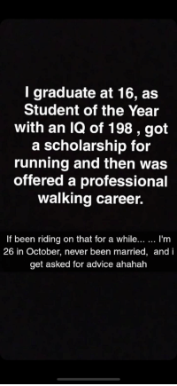 student of the year: I graduate at 16, as  Student of the Year  with an IQ of 198 , got  a scholarship for  running and then was  offered a professional  walking career.  If been riding on that for a while... I'm  26 in October, never been married, and i  get asked for advice ahahah