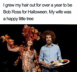 https://t.co/PNDYWManp7: I grew my hair out for over a year to be  Bob Ross for Halloween. My wife was  a happy little tree https://t.co/PNDYWManp7