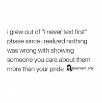 """Funny, Memes, and Text: i grew out of """"i never text first""""  phase since i realized nothing  was wrong with showing  someone you care about them  more than your pride esarcasm, ony  @sarcasm onl SarcasmOnly"""