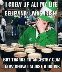 Irish: I GREW UP ALL MY LIFE  BELIEVING WAS IRISH  BUT THANKS TO ANCESTRY.COM  I NOW KNOW I'M JUST A DRUNK