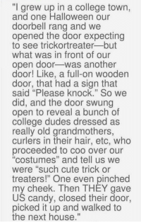 """2017 halloween goals: """"I grew up in a college town,  and one Halloween our  doorbell rang and we  opened the door expecting  to see trickortreater but  what was in front of our  open door was another  door! Like, a full-on wooden  door, that had a sign that  said """"Please knock."""" So we  did, and the door swung  open to reveal a bunch of  college dudes dressed as  really old grandmothers,  curlers in their hair, etc, who  proceeded to coo over """"costumes"""" and tell us we  were """"such cute trick or  treaters!"""" One even pinched  my cheek. Then THEY gave  US candy, closed their door,  picked it up and walked to  the next house."""" 2017 halloween goals"""