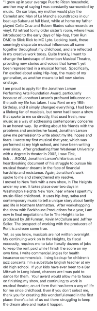 "My essay application for the Jonathan Larson grant, 2004.  I didn't get it. But it turned out okay anyway.  Don't give up. Don't you dare. https://t.co/W0RcnCZWDz: ""I grew up in your average Puerto Rican household,  another way of saying I was constantly surrounded by  music. On car trips, my mother would play the  Camelot and Man of La Mancha soundtracks in our  beat-up Subaru at full blast, while at home my father  played Celia Cruz and Ruben Blades salsa records on  vinyl. l'd retreat to my older sister's room, where I was  Introduced to the early days of hip-hop, from Run  DMC to Slick Rick to MC Lyte. Looking back, these  seemingly disparate musical influences all came  together throughout my childhood, and are reflected  in my creative work today. Quite frankly, I want to  change the landscape of American Musical Theatre,  providing new stories and voices that haven't yet  been represented in a musical format. Specifically,  l'm excited about using Hip-hop, the music of my  generation, as another means to tell new stories  onstage   I am proud to apply for the Jonathan Larson  Performing Arts Foundation Award, particularly  because of Jonathan Larson's profound influence on  the path my life has taken. I saw Rent on my 16th  birthday, and it simply changed everything. I had been  a lifelong fan of musicals, but never had I seen a show  that spoke to me so directly, that used fresh, new  music as a way of addressing contemporary concerns  in an honest way. By writing about his friends with the  problems and anxieties he faced, Jonathan Larson  gave me permission to write about my life, hopes and  fears. I wrote my first musical that year, which was  performed at my high school, and have been writing  ever since. After graduating from Wesleyan University  with a degree in theater in 2002, I saw Tick,  tick . . .BOOM, Jonathan Larson's hilarious and  heartbreaking document of his struggle to pursue his  musical theater dreams in the face of financial  hardship and resistance. Again, Jonathan's work  spoke to me and strengthened my resolve  I moved to New York with a new show, In The Heights  under my arm. It takes place over two days in  Washington Heights New York, near where l spent my  music-filled childhood. It uses hip-hop, salsa and  contemporary music to tell a unique story about family  and life in Northern Manhattan. After workshopping  the show with Backhouse Productions for a year, I am  now in final negotiations for In The Heights to be  produced by Jill Furman, Kevin McCollum and Jeffrey  Seller. The prospect of working with the producers of  Rent is a dream come true   Yet, as you know, musicals are not written overnight.  My continuing work on In the Heights, by fiscal  necessity, requires me to take literally dozens of jobs  to keep the rent paid while I finish the score on my  own time. I write commercial jingles for health  insurance commercials. I sing backup for children's  jazz concerts. I'm a substitute English teacher at my  old high school. If your kids have ever been to a Bar  Mitzvah in Long Island, chances are I was paid to  dance for them. Your award would allow me to focus  on finishing my show, and continuing to work in  musical theater, an art form that has been a way of life  for me since childhood. Even if you don't select me,  thank you for creating this wonderful award in the first  place: there's a lot of us out there struggling to keep  the dream alive and make it happern My essay application for the Jonathan Larson grant, 2004.  I didn't get it. But it turned out okay anyway.  Don't give up. Don't you dare. https://t.co/W0RcnCZWDz"