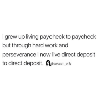 SarcasmOnly: I grew up living paycheck to paycheck  but through hard work and  perseverance l now live direct deposit  to direct deposit. sarcasm only SarcasmOnly