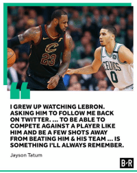 Basketball comes full circle for Tatum.: I GREW UP WATCHING LEBRON  ASKING HIM TO FOLLOW ME BACK  ON TWITTER.... TO BE ABLE TO  COMPETE AGAINST A PLAYER LIKE  HIM AND BE A FEW SHOTS AWAY  FROM BEATING HIM & HIS TEAM.. IS  SOMETHING I'LL ALWAYS REMEMBER.  Jayson Tatum  B-R Basketball comes full circle for Tatum.