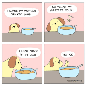 Omg, Tumblr, and Blog: I GUARD MY MASTER'S  CHICKEN SOUP  NO TOUCH MY  MASTER'S SOUP!  oMG  LEMME CHECK  IF IT'S OKAy  YES OK  LICK  ⓒSHREYA DOODLES omg-images:  [OC] Good boy.