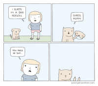 I guess the cat's out of the bag now.  Via: Poorly Drawn Lines: I GUESS  I'M A DOG  PERSON.  YOU PIECE  OF SHIT...  GUESS  AGAIN  poorlydrawnlines.com I guess the cat's out of the bag now.  Via: Poorly Drawn Lines