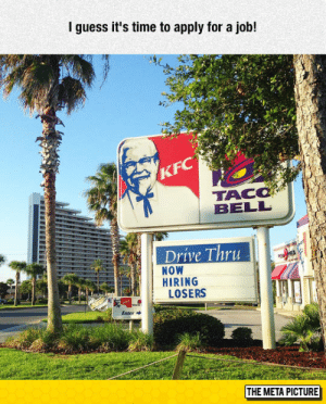 srsfunny:Oh Great They're Hiring: I guess it's time to apply for a job!  TAC  BELL  Drive Thru  NOW  HIRING  LOSERS  Enter  THE META PICTURE srsfunny:Oh Great They're Hiring