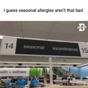 Apparently Ginger has been on aisle 14 and 15 . . .: I guess seasonal allergies aren't that bad  THE DAD  14  seasonal  incontinence 15  ealth + wellness Apparently Ginger has been on aisle 14 and 15 . . .