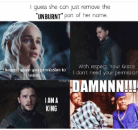 "Burn! 🔥 #GameOfThrones https://t.co/Zd46NJE1eF: I guess she can just remove the  UNBURNT"" part of her name.  I hauen't given you pérmission to  leaue  With respect Your Grace.  I don't need your permission  nteris  DAMNNN!!  IAM A  KING Burn! 🔥 #GameOfThrones https://t.co/Zd46NJE1eF"