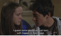 Guess, Blood, and Born: I guess some people are just born  with tragedy in their blood