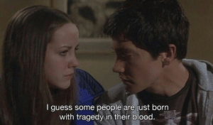 Guess, Blood, and Born: I guess some people are just born  with tragedy in their blood.