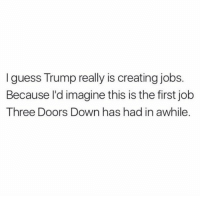 Congrats to Three Doors Down on their first concert since 2001 (twitter: melissa_in_dc): I guess Trump really is creating jobs.  Because I'd imagine this is the first job  Three Doors Down has had in awhile. Congrats to Three Doors Down on their first concert since 2001 (twitter: melissa_in_dc)