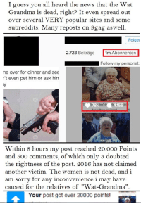 """Wat Grandma is alive! Thank god :) Please share to reveal it to everyone who thought she's dead.: I guess you all heard the news that the Wat  Grandma is dead, right? It even spread out  over several VERY popular sites and some  subreddits. Many reposts on 9gag aswell.  Folger  2.723 Beitrage  1m Abonnenten  Follow my personal:  me over for dinner and see  n't even pet him or ask hin  78k 4.155  Wat  Within 8 hours my post reached 20.000 Points  and 500 comments, of which only 3 doubted  the rightness of the post. 2016 has not claimed  another victim. The women is not dead, and i  am sorry for any inconvenience i may have  caused for the relatives of """"Wat-Grandma''  Your post got over 20000 points! Wat Grandma is alive! Thank god :) Please share to reveal it to everyone who thought she's dead."""