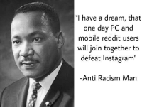 "A Dream, Instagram, and Martin: ""I h  ave a dream, that  one day PC and  mobile reddit users  will join together to  defeat Instagram""  Anti Racism Man Thank you Martin, very cool!"