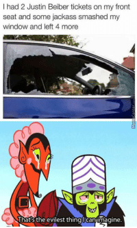 Memes, 🤖, and Monsters: I had 2 Justin Beiber tickets on my front  seat and some jackass smashed my  window and left 4 more  That's the evilest thingl Canimagine. What kind of monster would do such a thing??