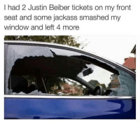 Funny, Smashing, and Windows: I had 2 Justin Beiber tickets on my front  seat and some jackass smashed my  window and left 4 more
