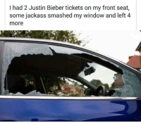 Dank, Justin Bieber, and Smashing: I had 2 Justin Bieber tickets on my front seat,  some jackass smashed my window and left 4  more