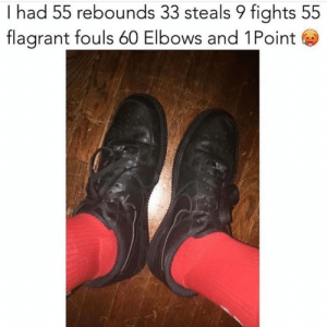 Black, Hood, and All: I had 55 rebounds 33 steals 9 fights 55  flagrant fouls 60 Elbows and 1Point All black forces😩💀
