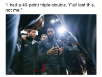 """😬😬😬: """"I had a 40-point triple-double. Y'all lost this,  not me."""" 😬😬😬"""