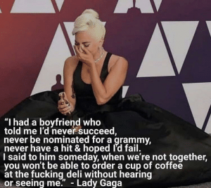 "Inspiring GaGa: ""I had a boyfriend who  told me l'd never succeed  never be nominated for a grammy  never have a hit & hoped Id fail.  I said to him somedav, when we're not together,  vou won't be able to order a cup of coffee  at the fucking deli without hearing  or seeing me. - Lady Gaga Inspiring GaGa"