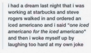 "A Dream, Starbucks, and Thathappened: i had a dream last night that i was  working at starbucks and steve  rogers walked in and ordered an  iced americano and i said ""one iced  americano for the iced americano""  and then i woke myself up by  laughing too hard at my own joke Hmm? Did you really?"