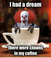 Good morning to you all 🖤🖤🖤🖤🖤🖤: I had a dream  S there were  clowns  In my Coffee Good morning to you all 🖤🖤🖤🖤🖤🖤