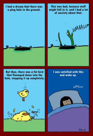 [OC] The Dream Solution: I had a dream that there was  a plug hole in the ground.  This was bad, because stuff  might fall in it, and I had a lot  of anxiety about that.  tttG  But then, there was a fat bird  that floomped down into the  hole, stopping it up completely  I was satisfied with this  and woke up.  whew  CD19 [OC] The Dream Solution