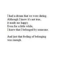 http://iglovequotes.net/: I had a dream that we were dating.  Although I knew it's not true,  it made me happy.  Even for a little while,  I knew that I belonged by someone.  And just that feeling of belonging  was enough. http://iglovequotes.net/