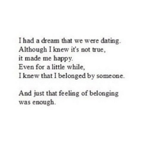 A Dream, Dating, and True: I had a dream that we were dating.  Although I knew it's not true,  it made me happy.  Even for a little while,  I knew that I belonged by someone.  And just that feeling of belonging  was enough. https://iglovequotes.net/
