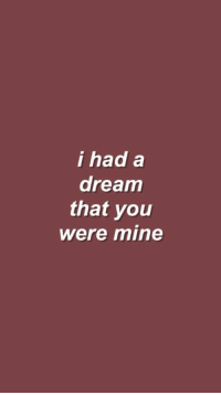 A Dream, Mine, and Dream: i had a  dream  that you  were mine