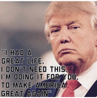 "Life, Memes, and American: ""I HAD A  GREAT LIFE.  DON T NEED THIS.  IM DOING IT FOR  TO MAKE AMERIC  GREAT AGAIN  0  YOU Such a patriot!!🇺🇸🇺🇸🇺🇸 trump Trump2020 presidentdonaldtrump followforfollowback guncontrol trumptrain triggered ------------------ FOLLOW👉🏼 @conservative.american 👈🏼 FOR MORE"