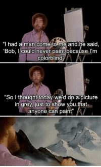 """Memes, Grey, and Paint: I had a man come to me and he said  'Bob, 