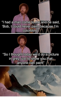 """Memes, Grey, and Http: """"I had a man come to me and he said,  'Bob, I could never paint becaúse l'm  colorblind""""  0  """"So I thought today wesd do a picture  in grey, just to show you that  anyone can paint""""  15 Wholesome via /r/memes http://bit.ly/2R9tiLe"""