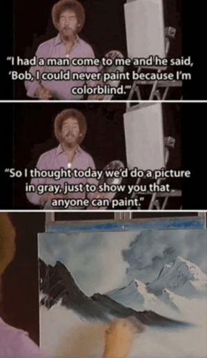 "We all love Bob Ross via /r/wholesomememes https://ift.tt/2YXpSmG: ""I had a man come to me and he said,  'Bob,Icould never paint because I'm  colorblind.""  ""Sol thought today we'd do a picture  in gray, just to show you that  anyone can paint."" We all love Bob Ross via /r/wholesomememes https://ift.tt/2YXpSmG"